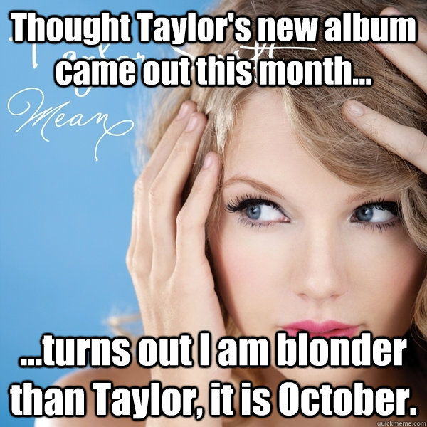 Thought Taylor's new album came out this month... ...turns out I am blonder than Taylor, it is October.