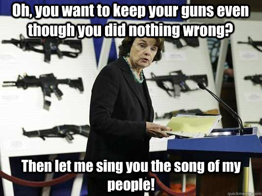 Oh, you want to keep your guns even though you did nothing wrong? Then let me sing you the song of my people!  - Oh, you want to keep your guns even though you did nothing wrong? Then let me sing you the song of my people!   FrankenFeinstein
