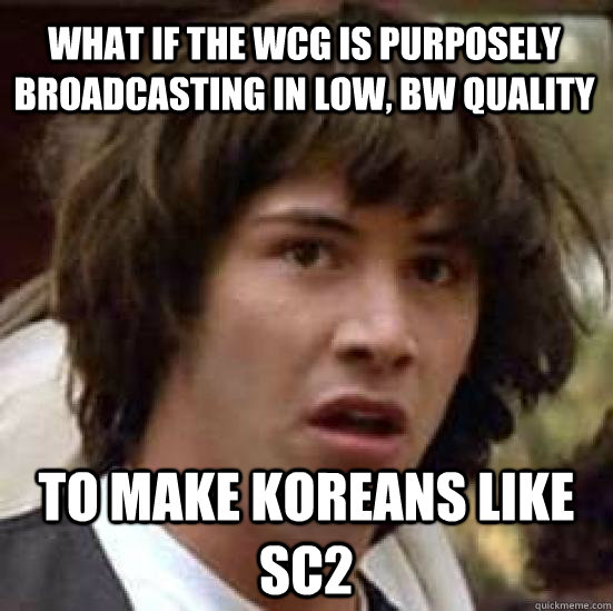 What if the WCG is purposely  broadcasting in low, BW quality to make koreans like SC2 - What if the WCG is purposely  broadcasting in low, BW quality to make koreans like SC2  conspiracy keanu