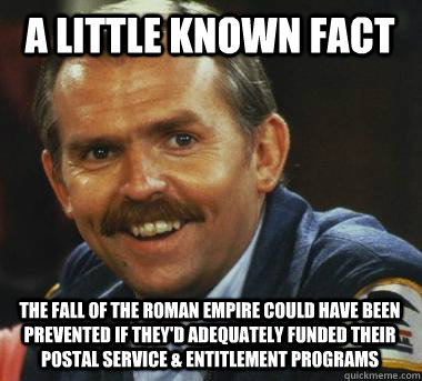 A little known fact The fall of the Roman Empire could have been prevented if they'd adequately funded their Postal Service & Entitlement Programs  Fiscal Cliff Clavin