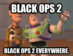 Black Ops 2 Black Ops 2 everywhere.