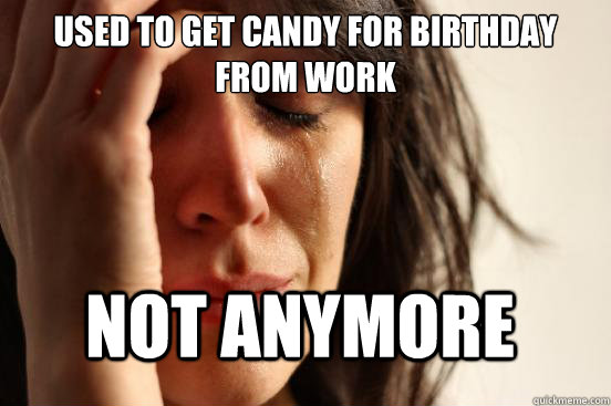 Used to get candy for birthday from work Not anymore - Used to get candy for birthday from work Not anymore  FirstWorldProblems