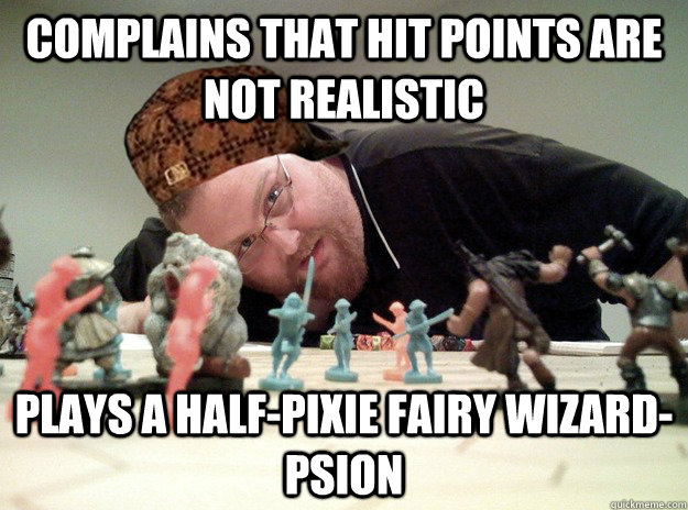 Complains that Hit Points are not realistic Plays a half-pixie fairy wizard-psion  Scumbag Dungeons and Dragons Player