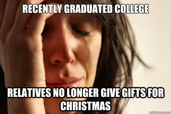 recently graduated college relatives no longer give gifts for christmas  First World Problems