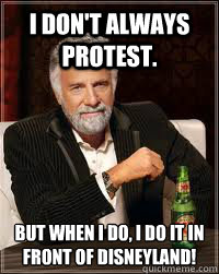 I don't always protest. But when I do, I do it in front of Disneyland!