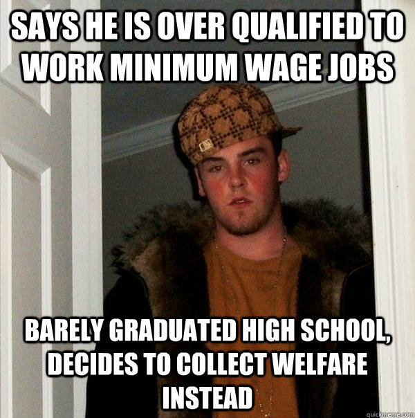Says he is over qualified to work minimum wage jobs barely graduated high school, decides to collect welfare instead - Says he is over qualified to work minimum wage jobs barely graduated high school, decides to collect welfare instead  Scumbag Steve