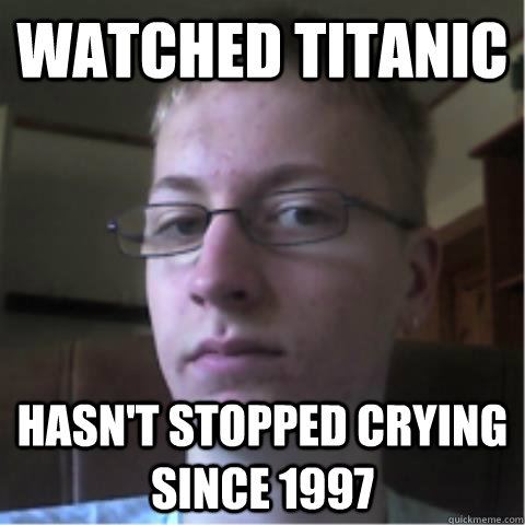 Watched titanic Hasn't stopped crying since 1997 - Watched titanic Hasn't stopped crying since 1997  Overly Sensitive nerd guy