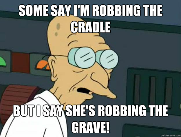 Some say I'm robbing the cradle But I say she's robbing the grave!