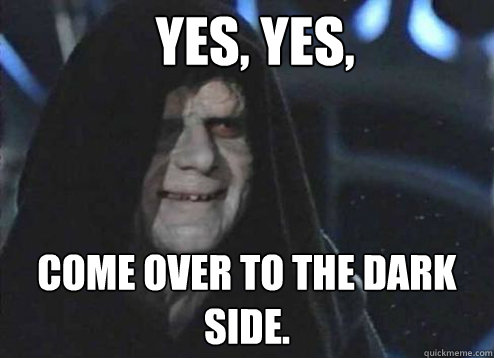 Yes, yes, Come over to the dark side.  - Yes, yes, Come over to the dark side.   Emperor Palpatine