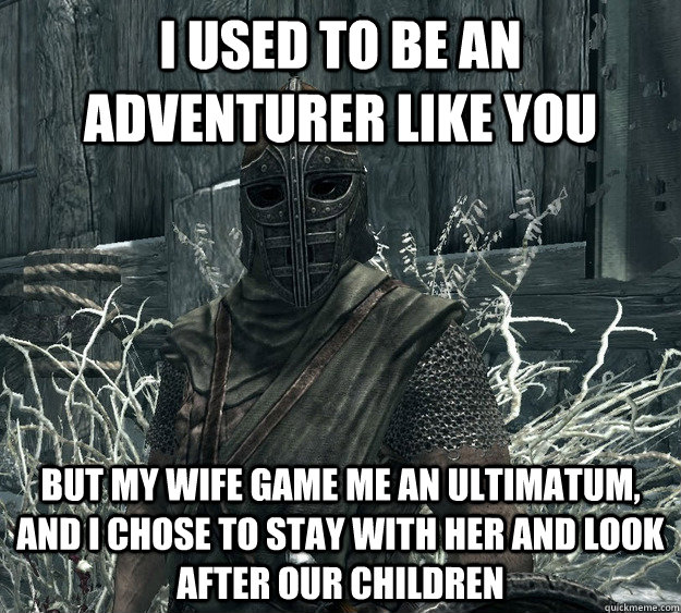 I used to be an adventurer like you But my wife game me an ultimatum, and I chose to stay with her and look after our children