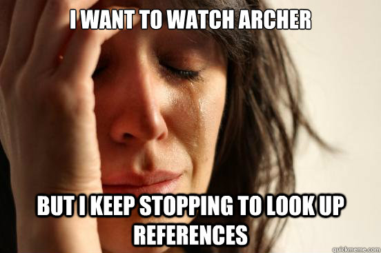 I want to watch archer but I keep stopping to look up references - I want to watch archer but I keep stopping to look up references  First World Problems