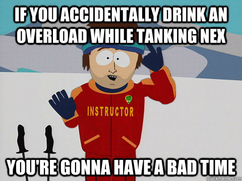 If you accidentally drink an Overload while tanking Nex you're gonna have a bad time - If you accidentally drink an Overload while tanking Nex you're gonna have a bad time  Youre gonna have a bad time