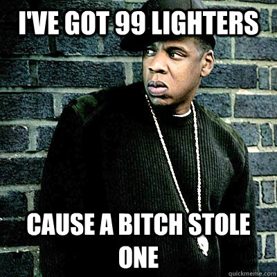 I've got 99 lighters Cause a bitch stole one