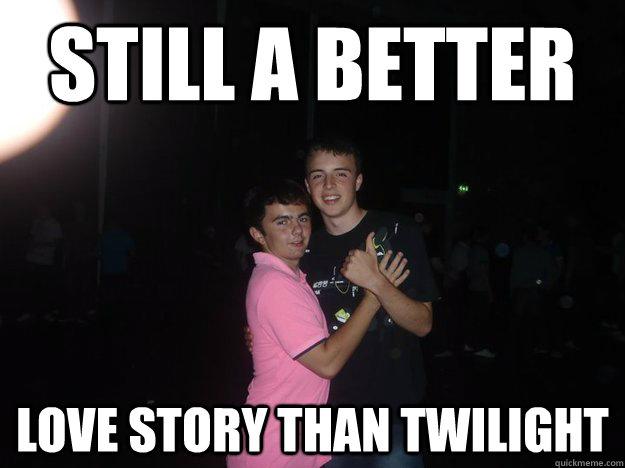 still a better  love story than twilight - still a better  love story than twilight  Misc