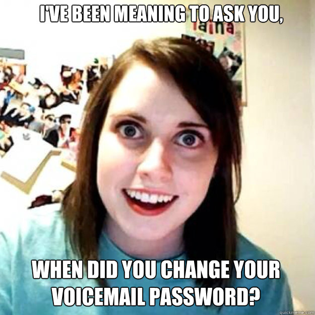 I've been meaning to ask you, When did you change your voicemail password?