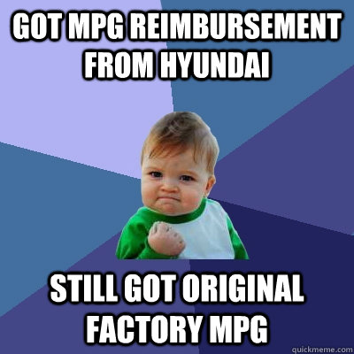 Got mpg reimbursement from hyundai Still got original factory mpg - Got mpg reimbursement from hyundai Still got original factory mpg  Success Kid