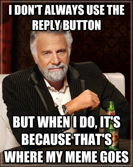 i don't always use the reply button but when i do, it's because that's where my meme goes - i don't always use the reply button but when i do, it's because that's where my meme goes  The Most Interesting Man In The World