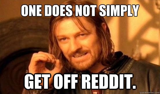 One Does Not Simply Get off reddit. - One Does Not Simply Get off reddit.  Boromir