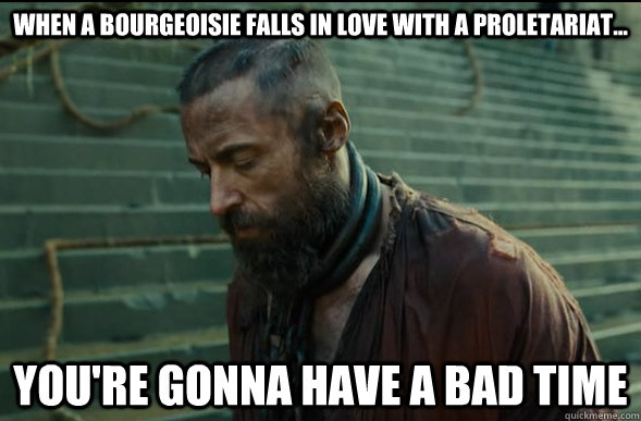 When a bourgeoisie falls in love with a proletariat... You're gonna have a bad time  Les Miserables