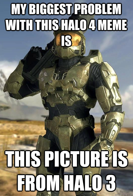 my biggest problem with this Halo 4 meme is This picture is from Halo 3