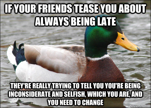 If your friends tease you about always being late They're really trying to tell you you're being inconsiderate and selfish, which you are, and you need to change - If your friends tease you about always being late They're really trying to tell you you're being inconsiderate and selfish, which you are, and you need to change  Actual Advice Mallard