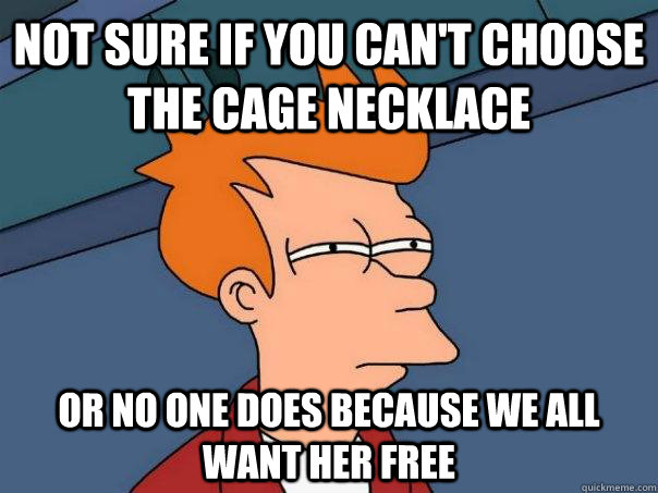 Not sure if you can't choose the cage necklace Or no one does because we all want her free - Not sure if you can't choose the cage necklace Or no one does because we all want her free  Futurama Fry
