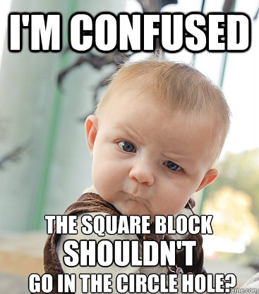 I'm confused The square block shouldn't go in the circle hole? - I'm confused The square block shouldn't go in the circle hole?  skeptical baby