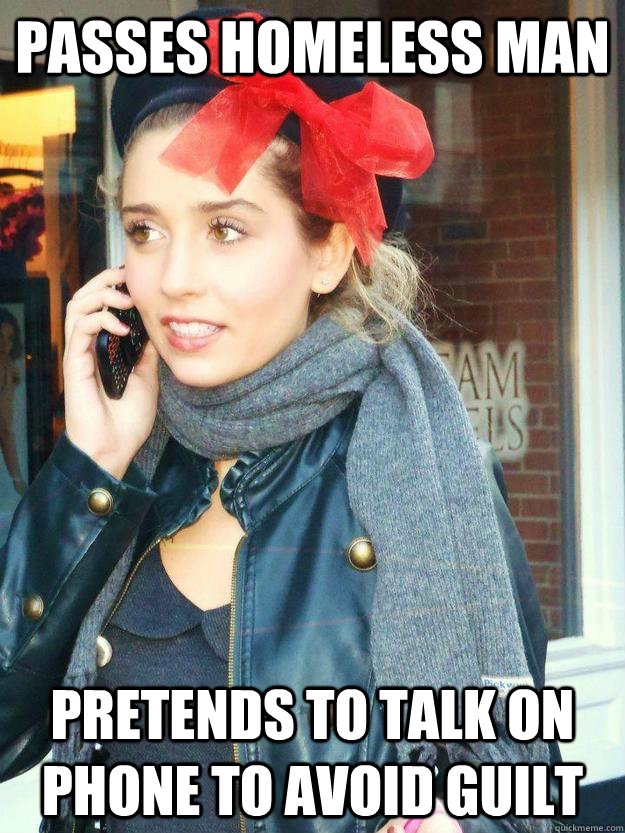 passes homeless man pretends to talk on phone to avoid guilt - passes homeless man pretends to talk on phone to avoid guilt  Stereotypical White Girl