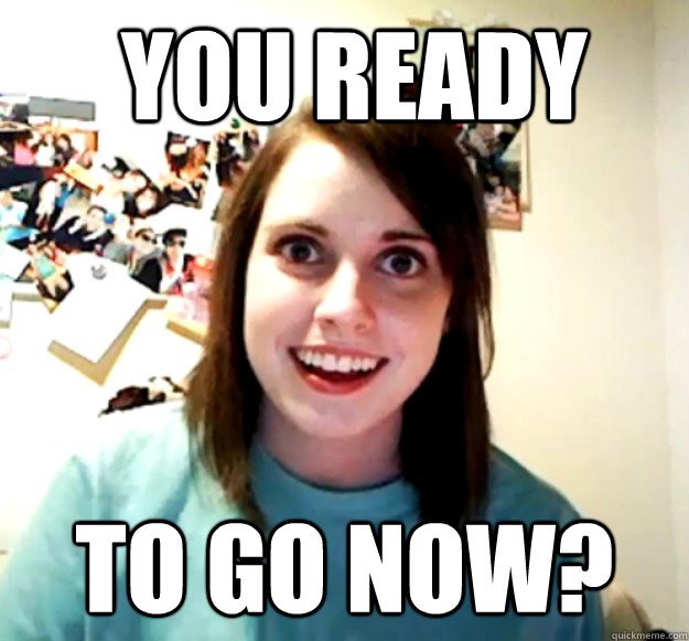 you ready to go now? -  you ready to go now?  Overly Attached Girlfriend