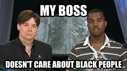 my boss doesn't care about black people - my boss doesn't care about black people  kanyemlk