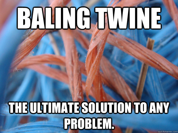 Baling twine The ultimate solution to any problem. - Baling twine The ultimate solution to any problem.  True