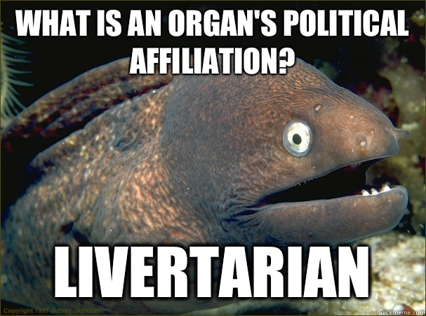 What is an organ's political affiliation? Livertarian - What is an organ's political affiliation? Livertarian  Bad Joke Eel