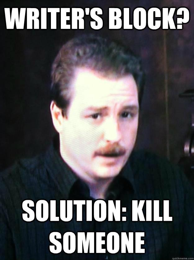 Writer's block? Solution: Kill someone - Writer's block? Solution: Kill someone  Author Schwabauer