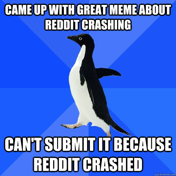 Came up with great meme about reddit crashing Can't submit it because reddit crashed - Came up with great meme about reddit crashing Can't submit it because reddit crashed  Socially Awkward Penguin