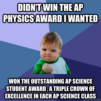 Didn't win the Ap physics award I wanted Won the Outstanding AP science student award , a triple crown of excellence in each Ap science class  Success Kid