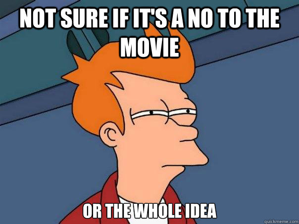 not sure if it's a no to the movie or the whole idea - not sure if it's a no to the movie or the whole idea  Futurama Fry