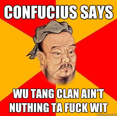 4eb4a95c2add350f82812d363d3892a49658fe7edc3dbf36b0728efdd040bf5f confucius says wu tang clan ain't nuthing ta fuck wit confucius