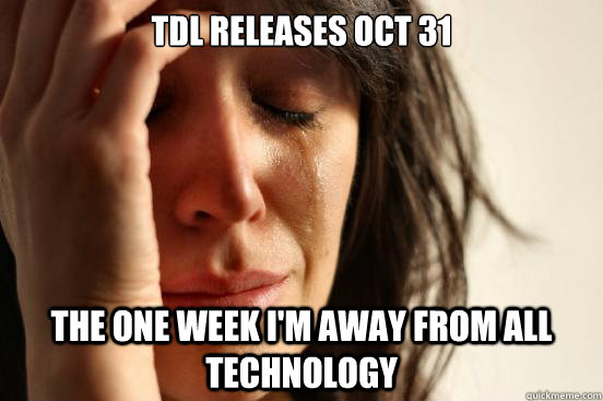 TDL Releases Oct 31 the one week I'm away from all technology - TDL Releases Oct 31 the one week I'm away from all technology  Misc