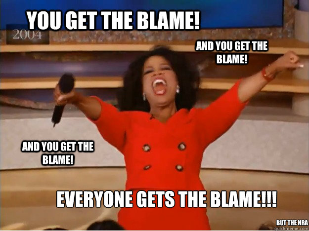 You get the blame! Everyone gets the Blame!!!  And you get the blame! AND you get the blame! but the nra - You get the blame! Everyone gets the Blame!!!  And you get the blame! AND you get the blame! but the nra  oprah you get a car