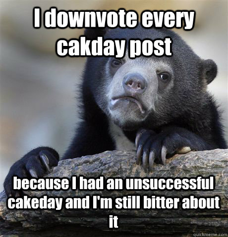 I downvote every cakday post because I had an unsuccessful cakeday and I'm still bitter about it - I downvote every cakday post because I had an unsuccessful cakeday and I'm still bitter about it  Confession Bear