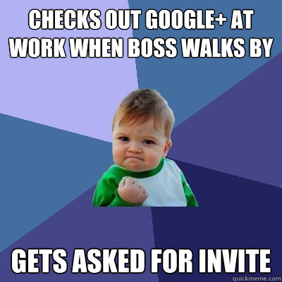 Checks out Google+ at work when boss walks by Gets asked for invite - Checks out Google+ at work when boss walks by Gets asked for invite  Success Kid