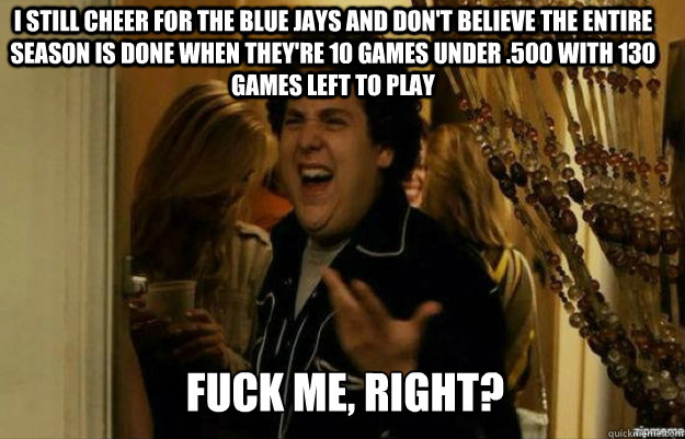 i still cheer for the blue jays and don't believe the entire season is done when they're 10 games under .500 with 130 games left to play FUCK ME, RIGHT? - i still cheer for the blue jays and don't believe the entire season is done when they're 10 games under .500 with 130 games left to play FUCK ME, RIGHT?  fuck me right