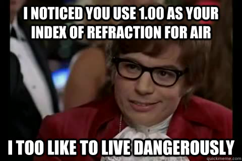 I noticed you use 1.00 as your index of refraction for air i too like to live dangerously - I noticed you use 1.00 as your index of refraction for air i too like to live dangerously  Dangerously - Austin Powers