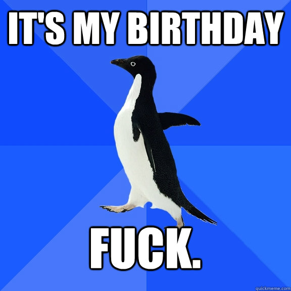 It's my birthday Fuck. - It's my birthday Fuck.  Socially Awkward Penguin