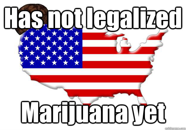 Has not legalized Marijuana yet - Has not legalized Marijuana yet  Scumbag america