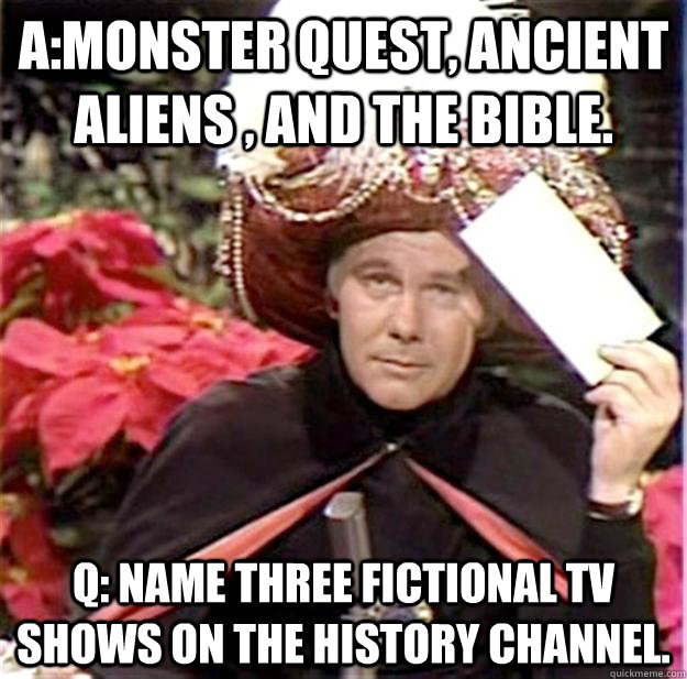 Monster Quest, Ancient Aliens , and The Bible. Q: Name three
