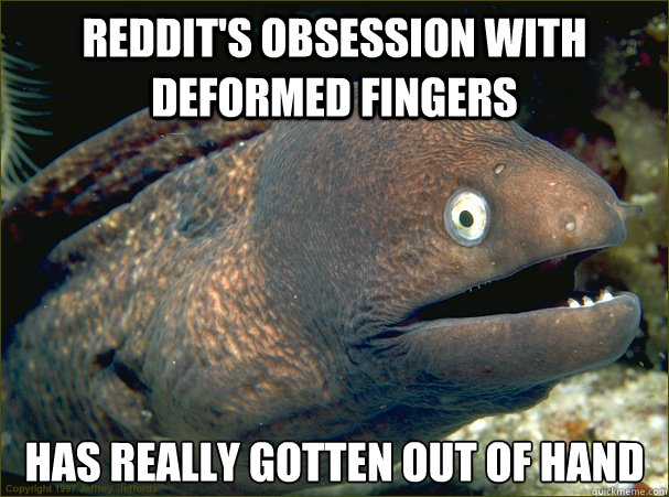Reddit's obsession with deformed fingers Has really gotten out of hand - Reddit's obsession with deformed fingers Has really gotten out of hand  Bad Joke Eel