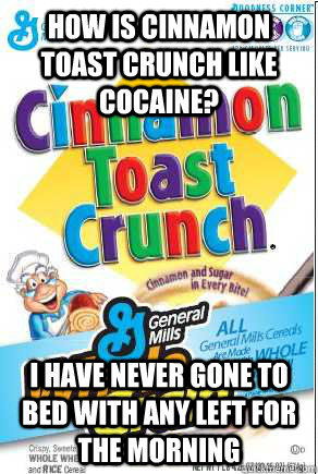 How is Cinnamon Toast Crunch like Cocaine? I have never gone to bed with any left for the morning
