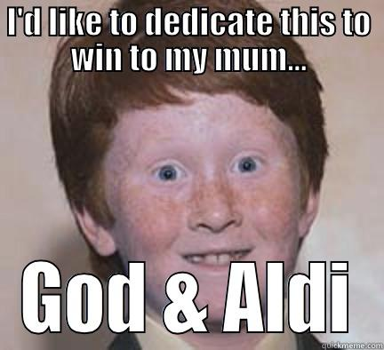 I'D LIKE TO DEDICATE THIS TO WIN TO MY MUM... GOD & ALDI Over Confident Ginger