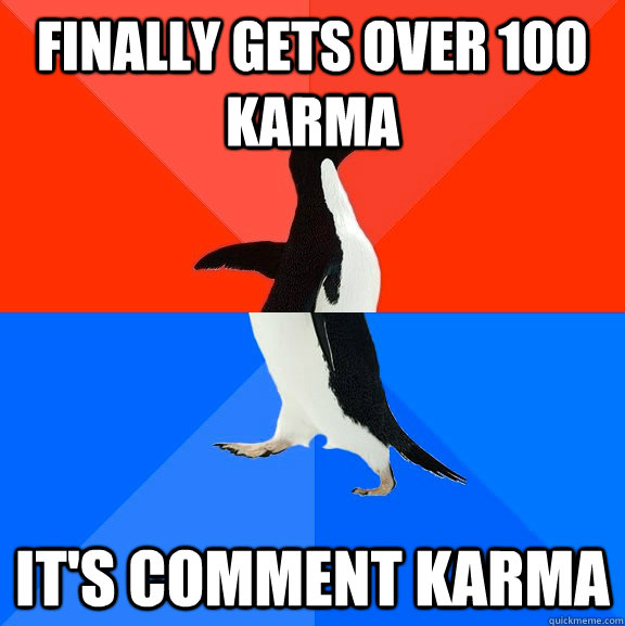 Finally gets over 100 karma It's comment karma - Finally gets over 100 karma It's comment karma  Socially Awesome Awkward Penguin